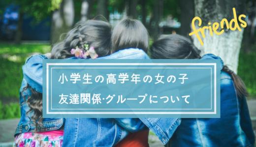 小学生高学年の女の子の友達関係・グループの難しさ・悩みについて